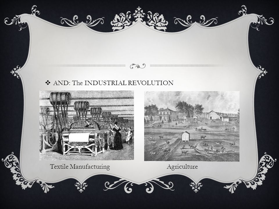  AND: The INDUSTRIAL REVOLUTION  Textile Manufacturing Agriculture