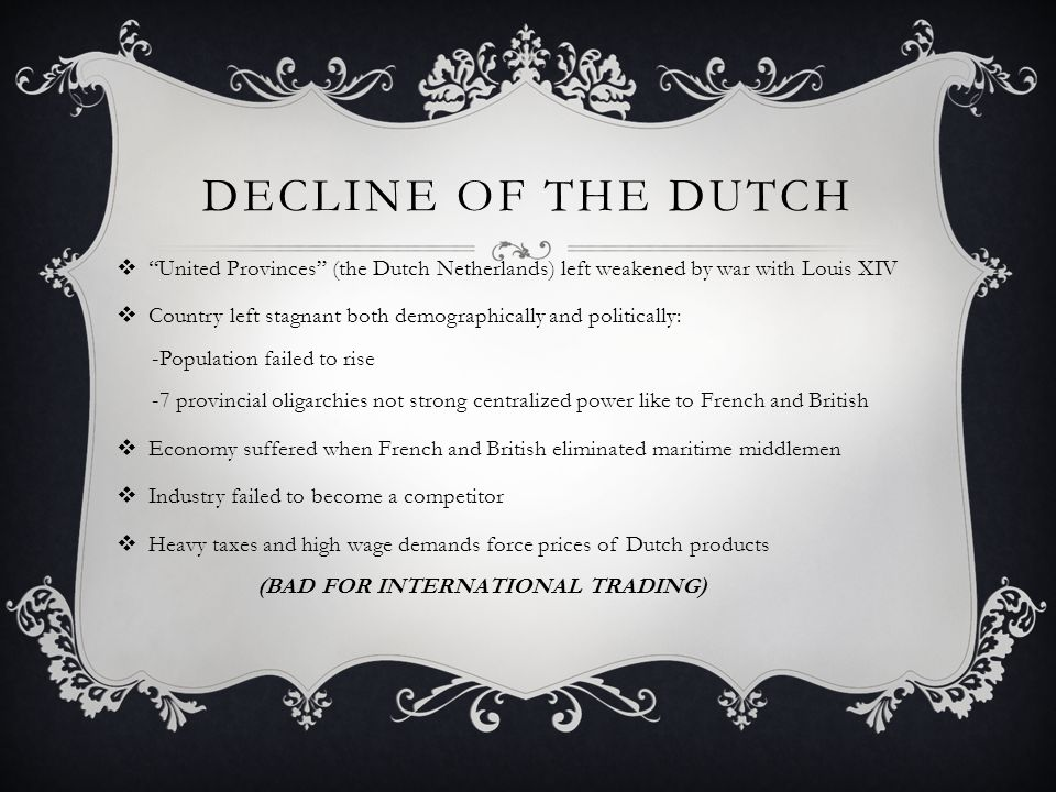 """DECLINE OF THE DUTCH  """"United Provinces"""" (the Dutch Netherlands) left weakened by war with Louis XIV  Country left stagnant both demographically and"""
