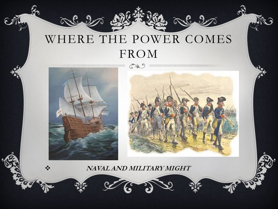 WHERE THE POWER COMES FROM  NAVAL AND MILITARY MIGHT