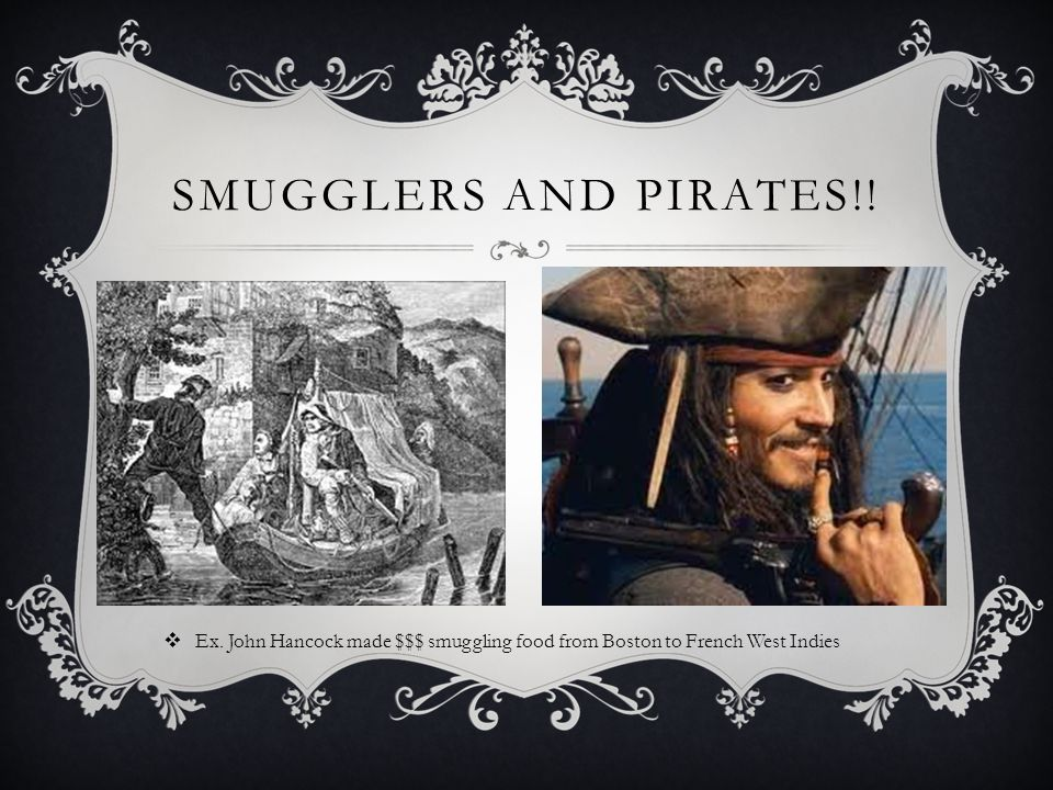 SMUGGLERS AND PIRATES!!  Ex. John Hancock made $$$ smuggling food from Boston to French West Indies