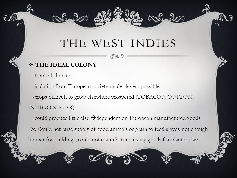 THE WEST INDIES  THE IDEAL COLONY -tropical climate -isolation from European society made slavery possible -crops difficult to grow elsewhere prosper