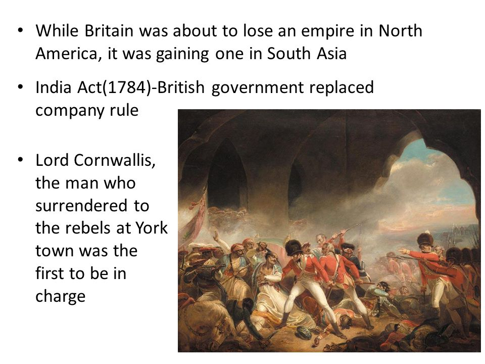 Lord Cornwallis, the man who surrendered to the rebels at York town was the first to be in charge While Britain was about to lose an empire in North A