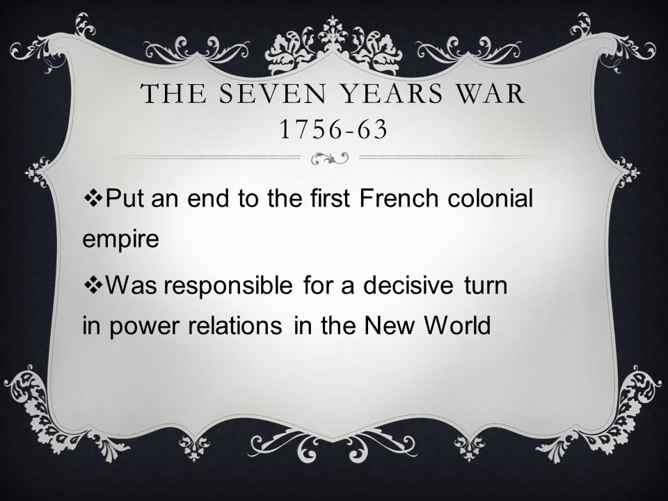  Put an end to the first French colonial empire  Was responsible for a decisive turn in power relations in the New World THE SEVEN YEARS WAR 1756-63
