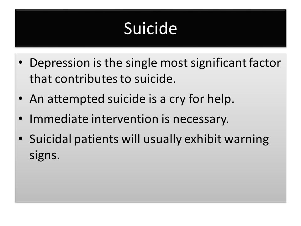 Suicide Depression is the single most significant factor that contributes to suicide. An attempted suicide is a cry for help. Immediate intervention i