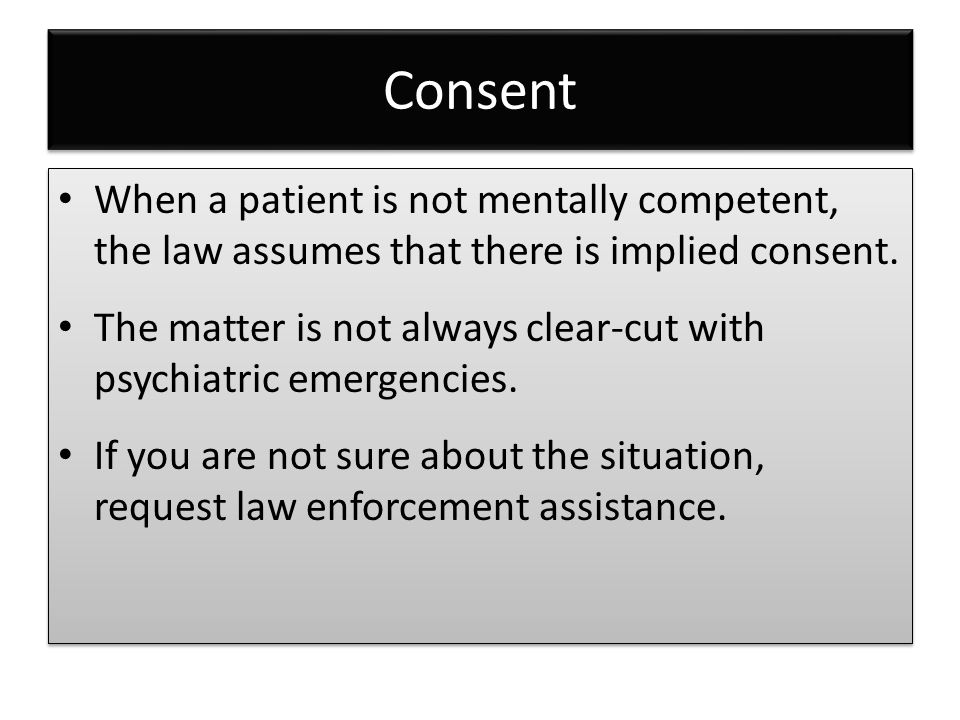 Consent When a patient is not mentally competent, the law assumes that there is implied consent. The matter is not always clear-cut with psychiatric e