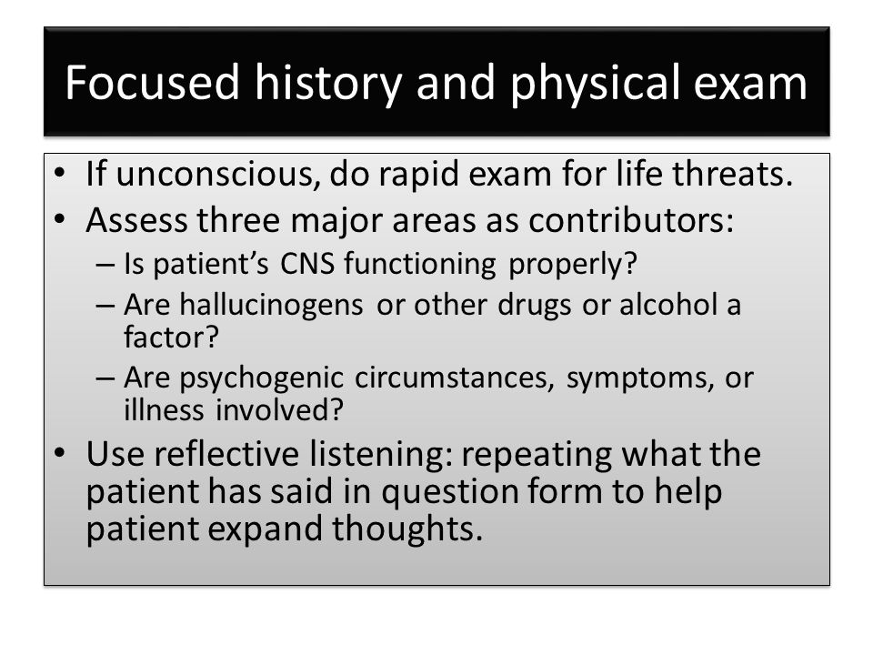 Focused history and physical exam If unconscious, do rapid exam for life threats. Assess three major areas as contributors: – Is patient's CNS functio