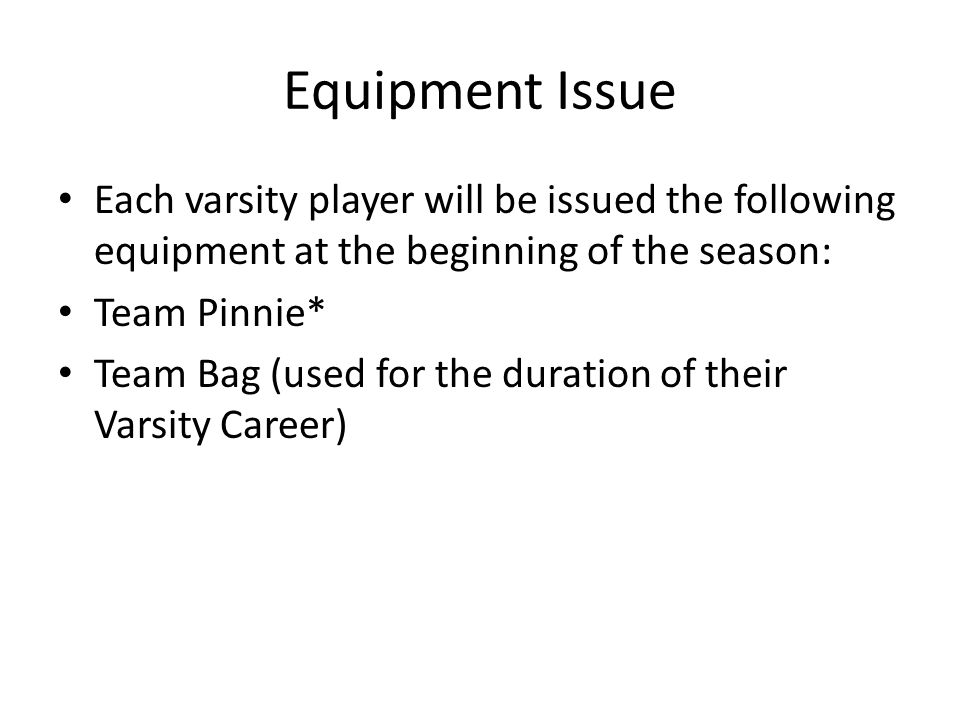 Equipment Issue Each varsity player will be issued the following equipment at the beginning of the season: Team Pinnie* Team Bag (used for the duration of their Varsity Career)