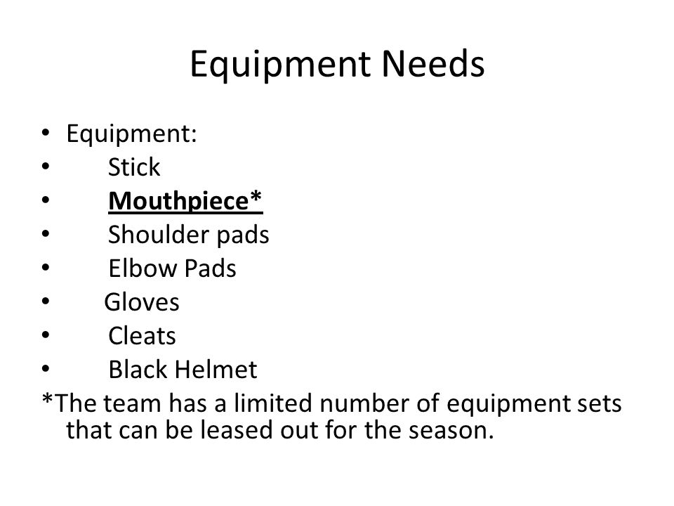 Equipment Needs Equipment: Stick Mouthpiece* Shoulder pads Elbow Pads Gloves Cleats Black Helmet *The team has a limited number of equipment sets that can be leased out for the season.