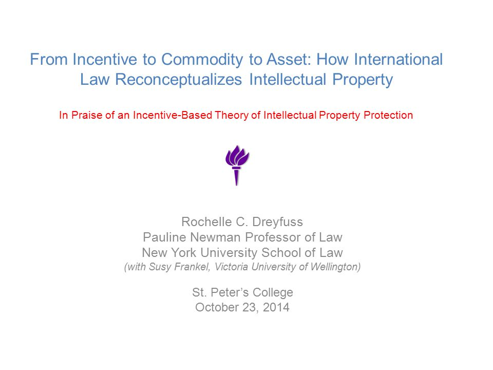 From Incentive to Commodity to Asset: How International Law Reconceptualizes Intellectual Property In Praise of an Incentive-Based Theory of Intellectual Property Protection Rochelle C.