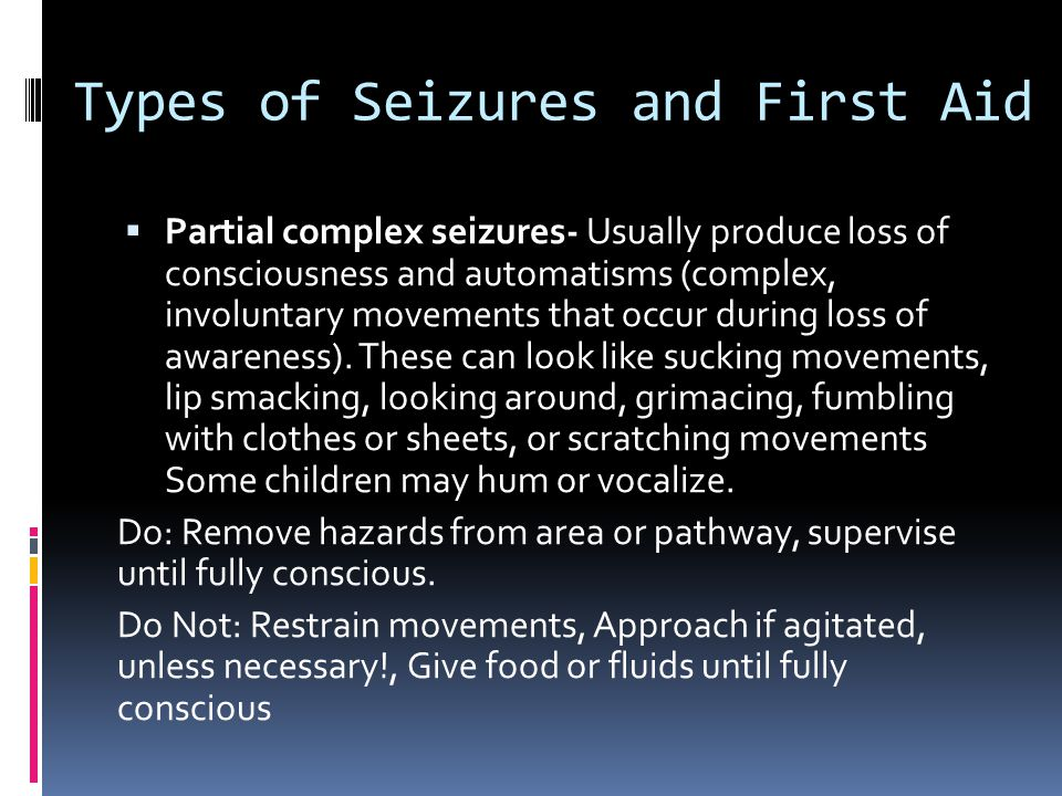 Types of Seizures and First Aid  Partial complex seizures- Usually produce loss of consciousness and automatisms (complex, involuntary movements that occur during loss of awareness).