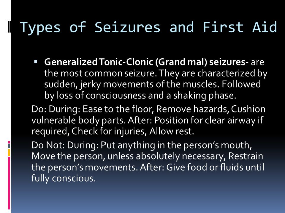 Types of Seizures and First Aid  Generalized Tonic-Clonic (Grand mal) seizures- are the most common seizure.