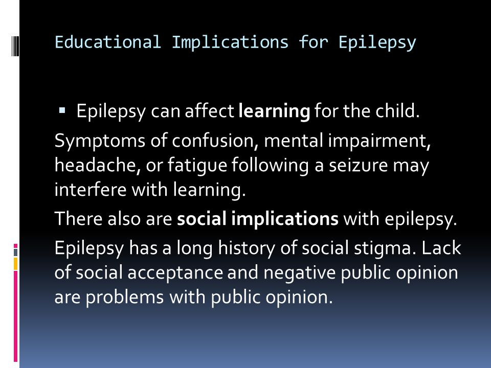 Educational Implications for Epilepsy  Epilepsy can affect learning for the child.