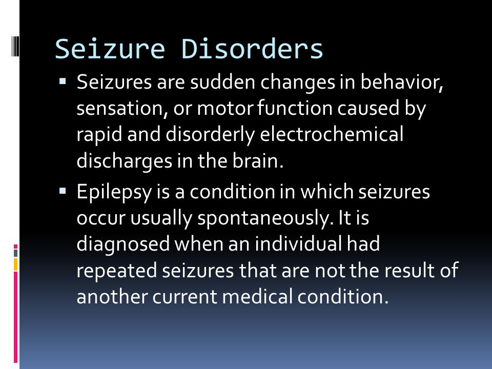 Seizure Disorders  Seizures are sudden changes in behavior, sensation, or motor function caused by rapid and disorderly electrochemical discharges in the brain.