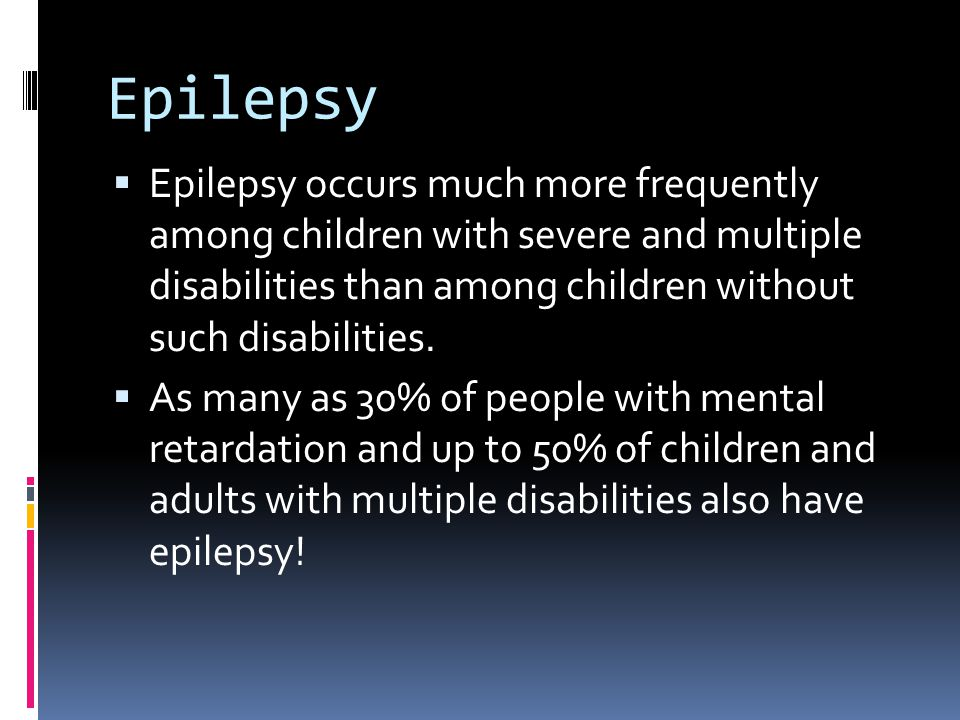 Epilepsy  Epilepsy occurs much more frequently among children with severe and multiple disabilities than among children without such disabilities.