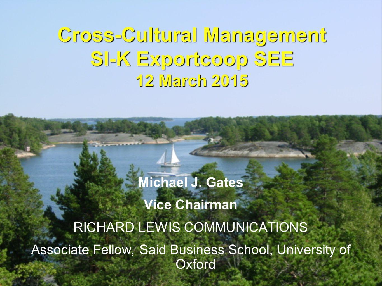 © 2001, 2004 Richard D Lewis Cross-Cultural Management SI-K Exportcoop SEE 12 March 2015 Michael J. Gates Vice Chairman RICHARD LEWIS COMMUNICATIONS A