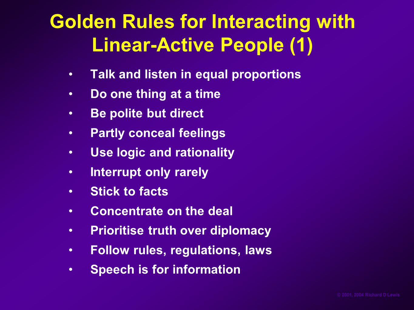 © 2001, 2004 Richard D Lewis Golden Rules for Interacting with Linear-Active People (1) Talk and listen in equal proportions Do one thing at a time Be