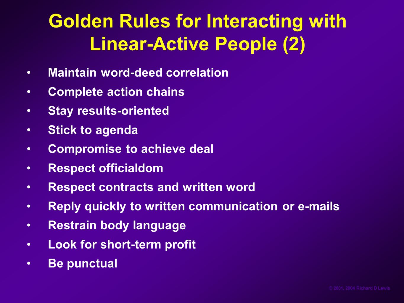 © 2001, 2004 Richard D Lewis Golden Rules for Interacting with Linear-Active People (2) Maintain word-deed correlation Complete action chains Stay res