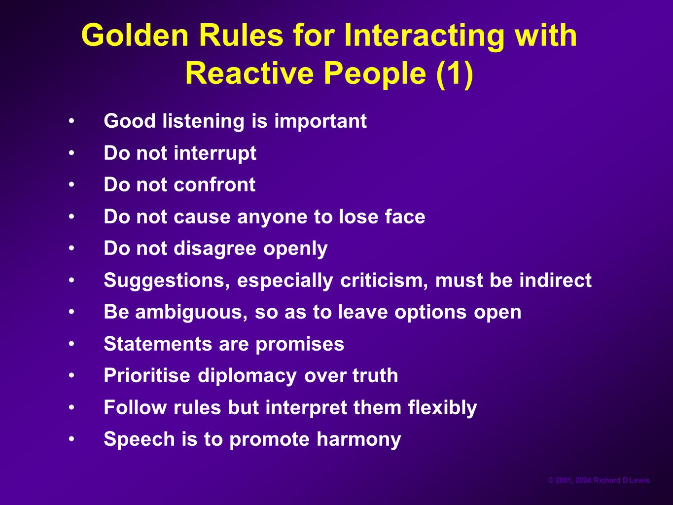 © 2001, 2004 Richard D Lewis Golden Rules for Interacting with Reactive People (1) Good listening is important Do not interrupt Do not confront Do not