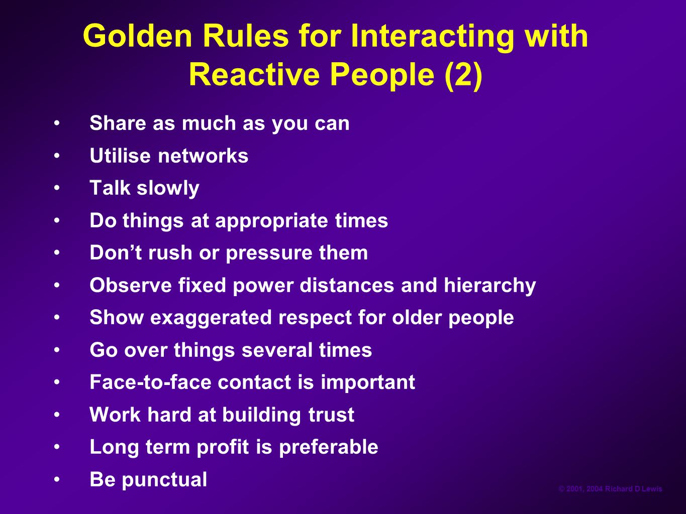 © 2001, 2004 Richard D Lewis Golden Rules for Interacting with Reactive People (2) Share as much as you can Utilise networks Talk slowly Do things at