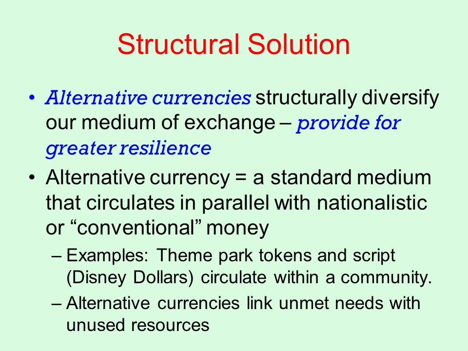 Structural Solution Alternative currencies structurally diversify our medium of exchange – provide for greater resilience Alternative currency = a standard medium that circulates in parallel with nationalistic or conventional money –Examples: Theme park tokens and script (Disney Dollars) circulate within a community.
