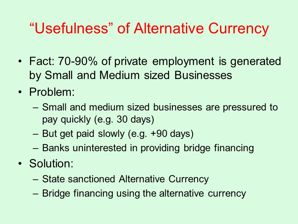 Usefulness of Alternative Currency Fact: 70-90% of private employment is generated by Small and Medium sized Businesses Problem: –Small and medium sized businesses are pressured to pay quickly (e.g.