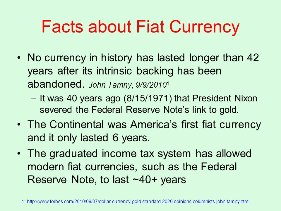 Facts about Fiat Currency No currency in history has lasted longer than 42 years after its intrinsic backing has been abandoned.
