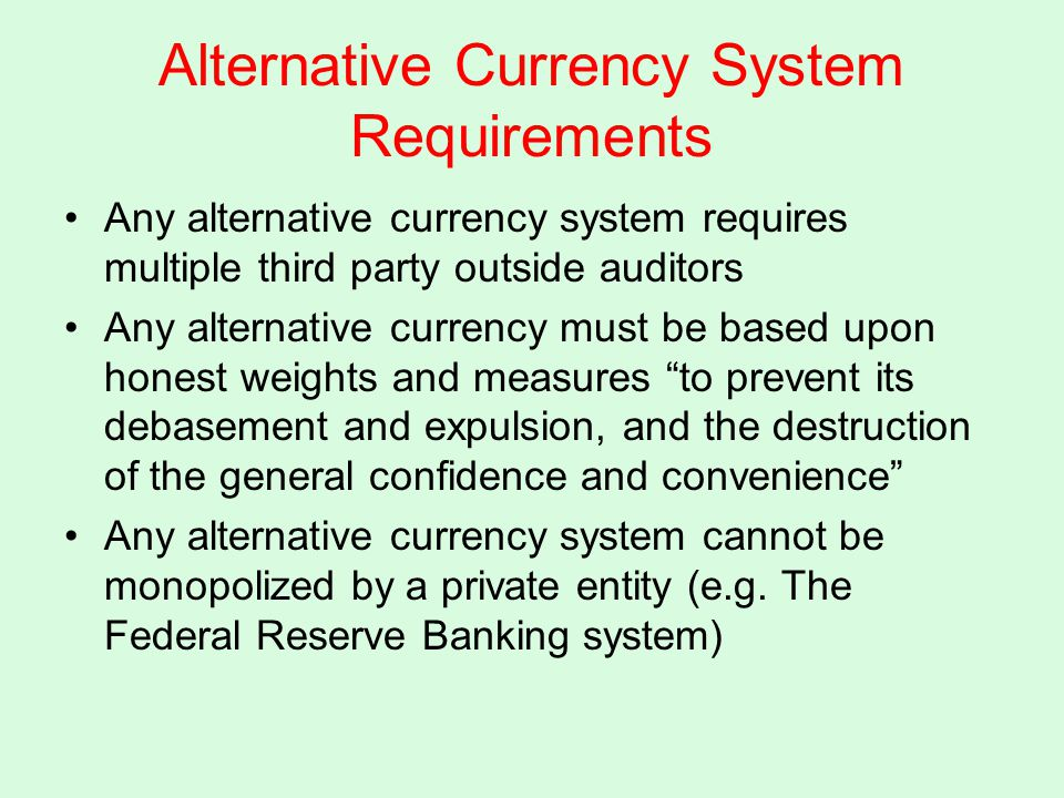 Alternative Currency System Requirements Any alternative currency system requires multiple third party outside auditors Any alternative currency must be based upon honest weights and measures to prevent its debasement and expulsion, and the destruction of the general confidence and convenience Any alternative currency system cannot be monopolized by a private entity (e.g.