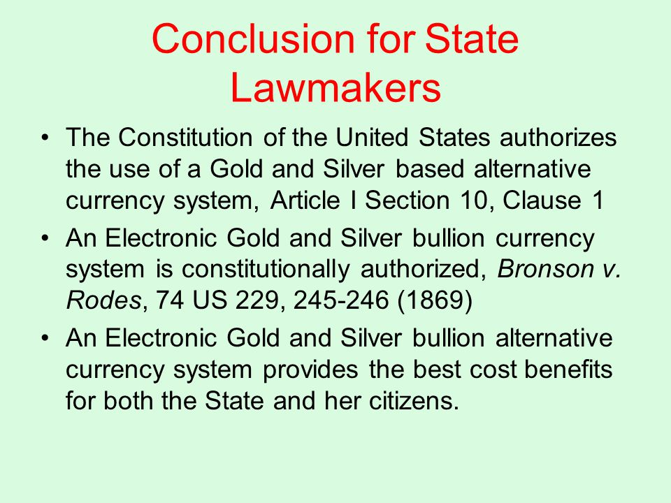 Conclusion for State Lawmakers The Constitution of the United States authorizes the use of a Gold and Silver based alternative currency system, Article I Section 10, Clause 1 An Electronic Gold and Silver bullion currency system is constitutionally authorized, Bronson v.