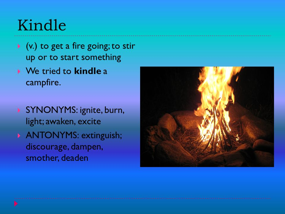 Kindle  (v.) to get a fire going; to stir up or to start something  We tried to kindle a campfire.