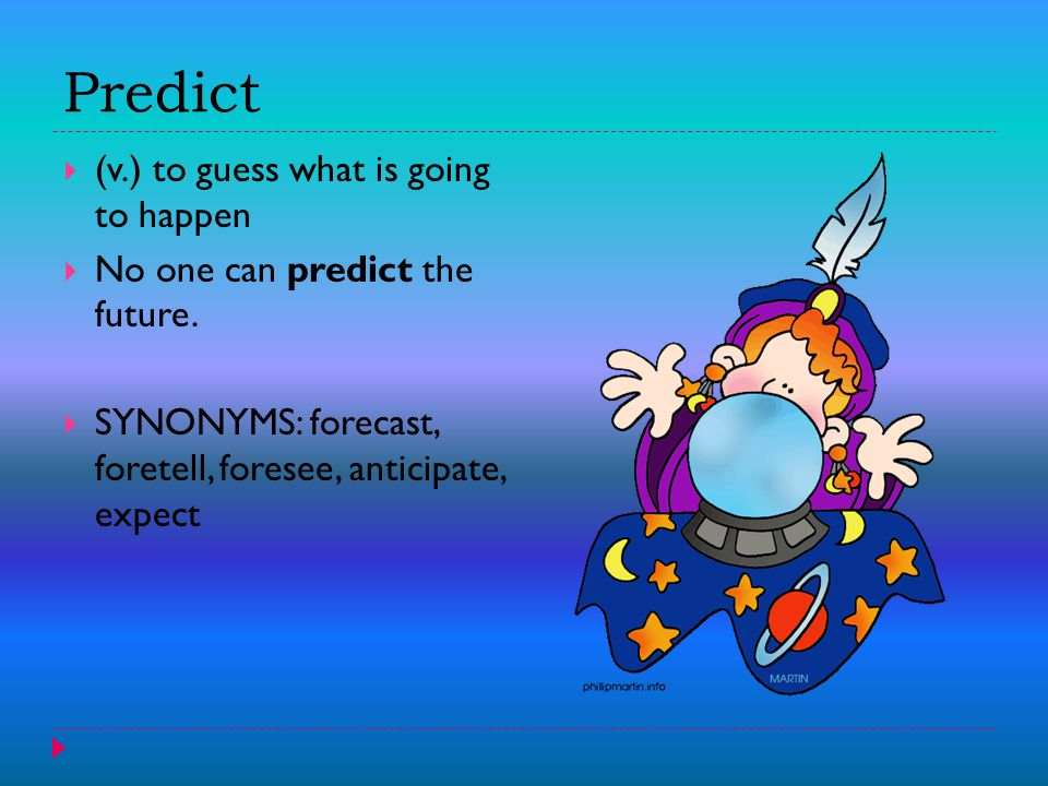 Predict  (v.) to guess what is going to happen  No one can predict the future.