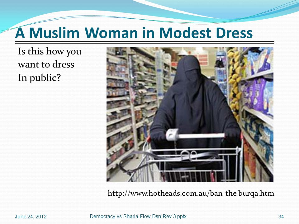 A Muslim Woman in Modest Dress Is this how you want to dress In public? http://www.hotheads.com.au/ban the burqa.htm June 24, 2012 Democracy-vs-Sharia