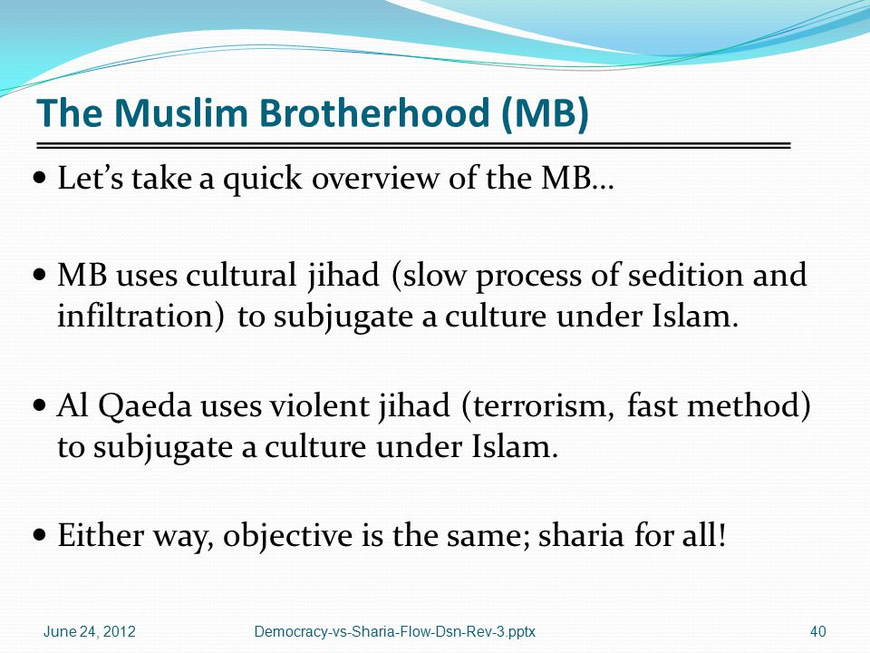 The Muslim Brotherhood (MB) Let's take a quick overview of the MB… MB uses cultural jihad (slow process of sedition and infiltration) to subjugate a culture under Islam.