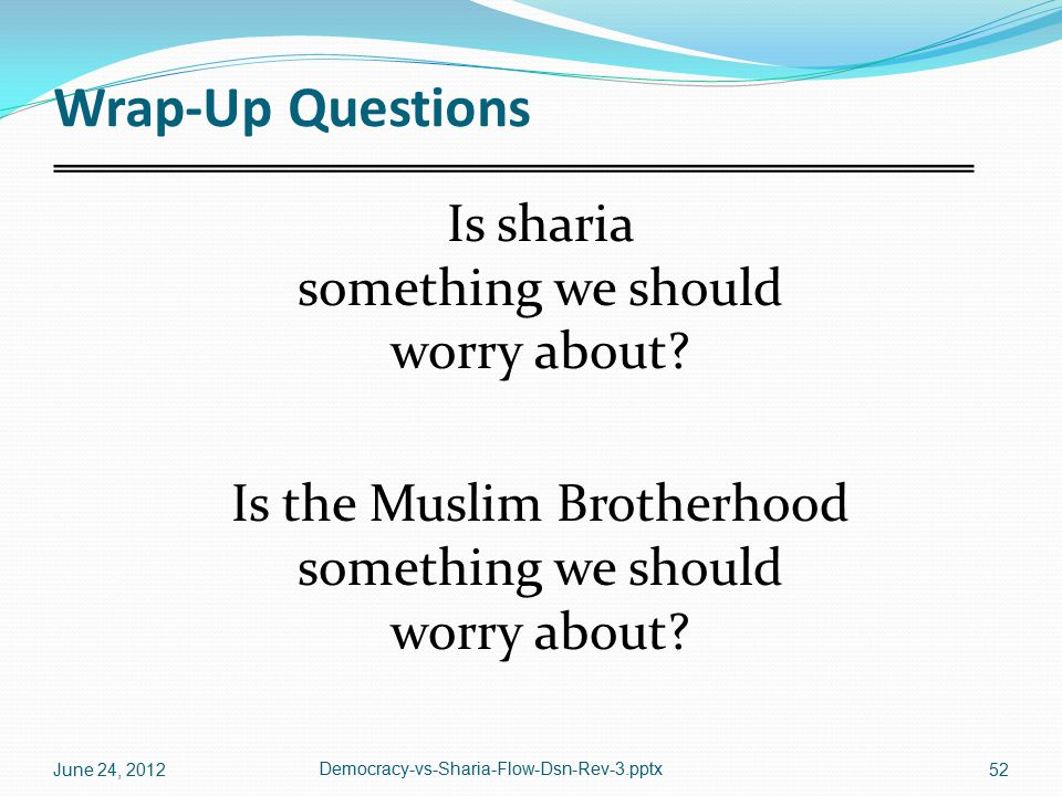 Wrap-Up Questions Is sharia something we should worry about? Is the Muslim Brotherhood something we should worry about? June 24, 2012 Democracy-vs-Sha