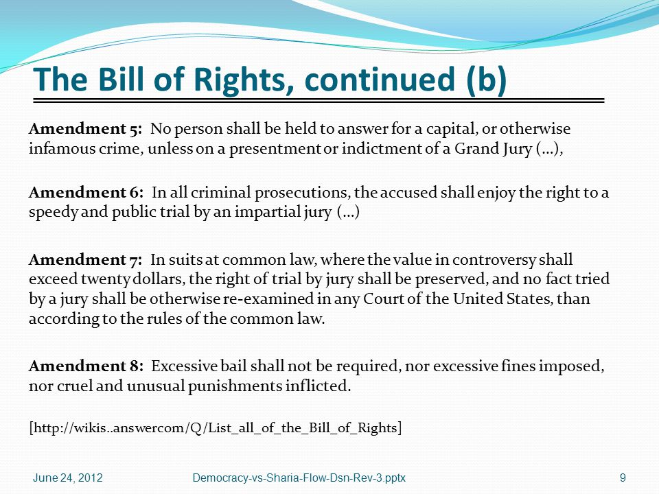 The Bill of Rights, continued (b) Amendment 5: No person shall be held to answer for a capital, or otherwise infamous crime, unless on a presentment or indictment of a Grand Jury (…), Amendment 6: In all criminal prosecutions, the accused shall enjoy the right to a speedy and public trial by an impartial jury (…) Amendment 7: In suits at common law, where the value in controversy shall exceed twenty dollars, the right of trial by jury shall be preserved, and no fact tried by a jury shall be otherwise re-examined in any Court of the United States, than according to the rules of the common law.