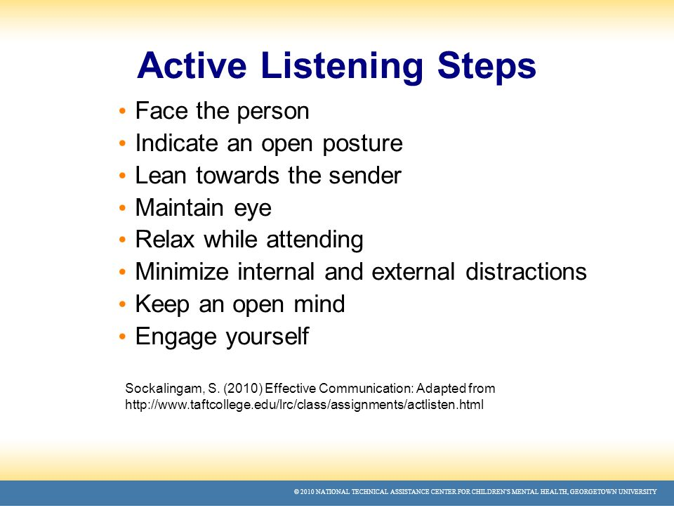© 2010 NATIONAL TECHNICAL ASSISTANCE CENTER FOR CHILDREN'S MENTAL HEALTH, GEORGETOWN UNIVERSITY Active Listening Steps Face the person Indicate an open posture Lean towards the sender Maintain eye Relax while attending Minimize internal and external distractions Keep an open mind Engage yourself Sockalingam, S.