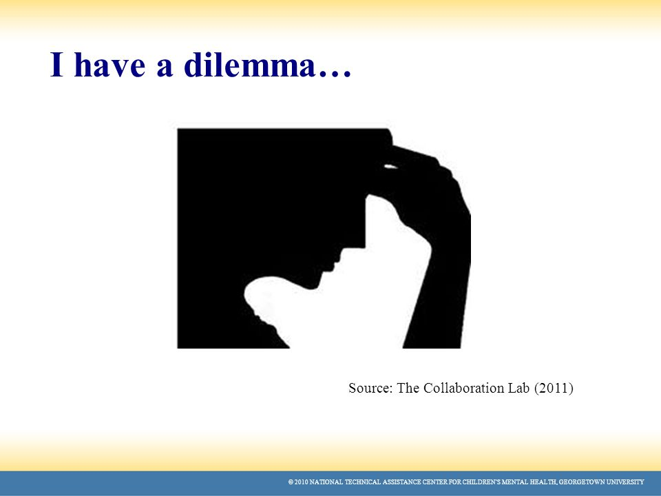 © 2010 NATIONAL TECHNICAL ASSISTANCE CENTER FOR CHILDREN'S MENTAL HEALTH, GEORGETOWN UNIVERSITY I have a dilemma… Source: The Collaboration Lab (2011)