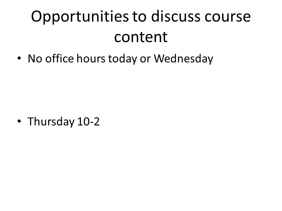 Opportunities to discuss course content No office hours today or Wednesday Thursday 10-2