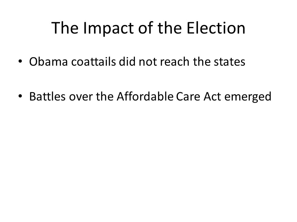 The Impact of the Election Obama coattails did not reach the states Battles over the Affordable Care Act emerged