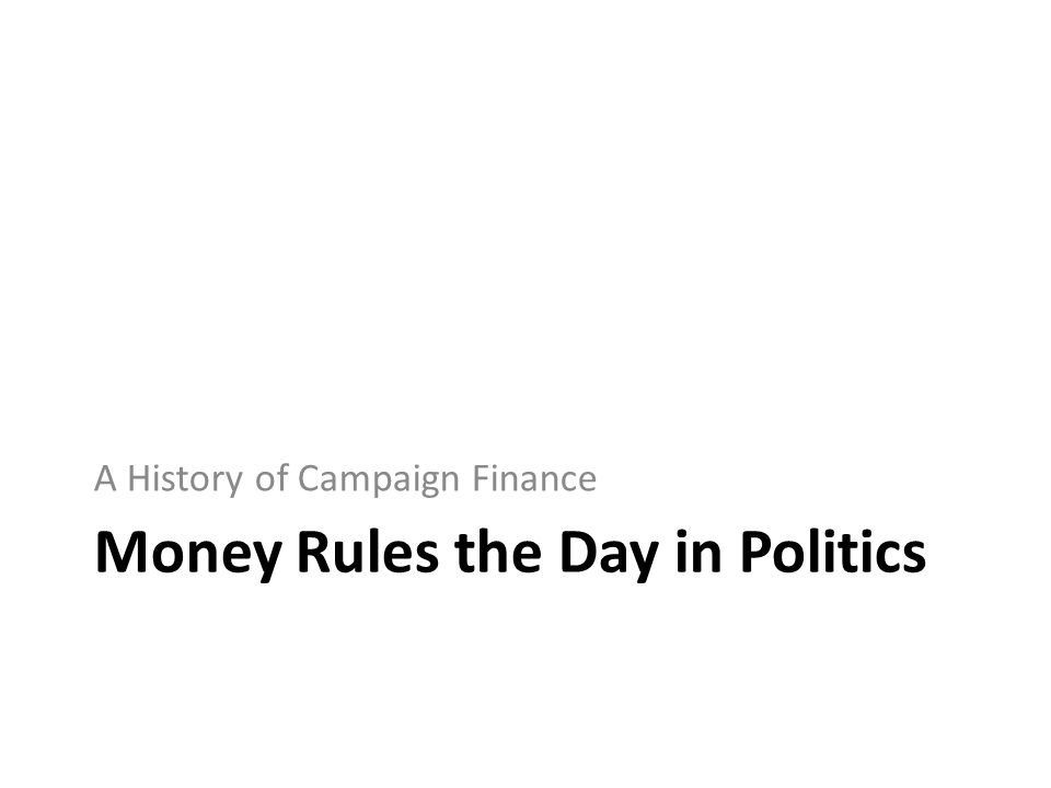 Money Rules the Day in Politics A History of Campaign Finance