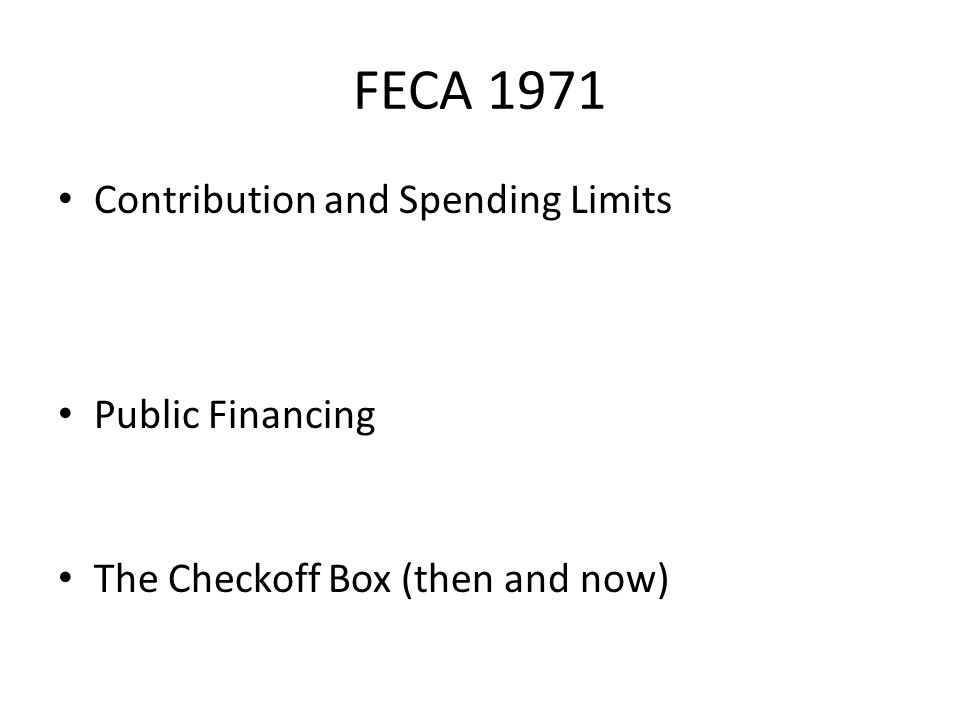 FECA 1971 Contribution and Spending Limits Public Financing The Checkoff Box (then and now)