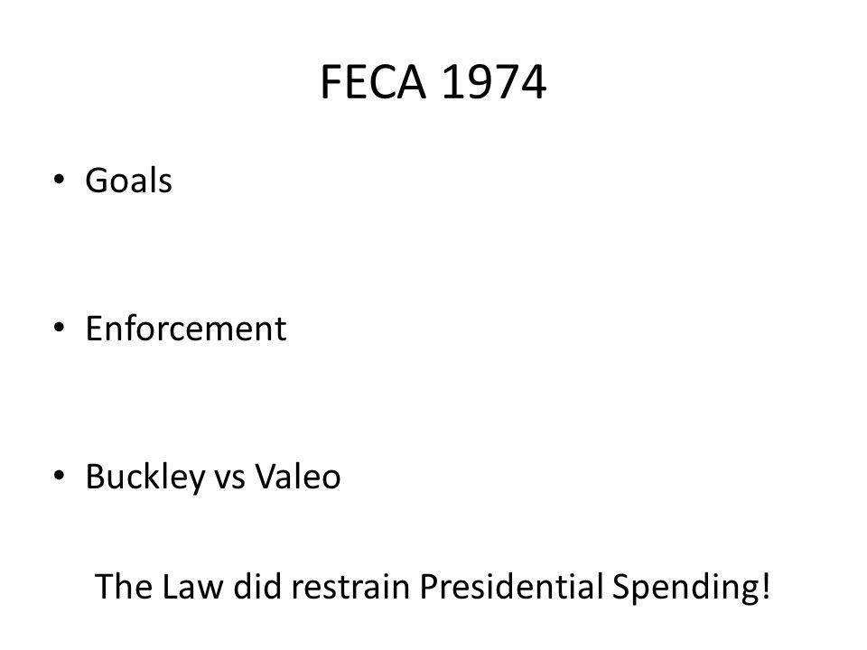 FECA 1974 Goals Enforcement Buckley vs Valeo The Law did restrain Presidential Spending!