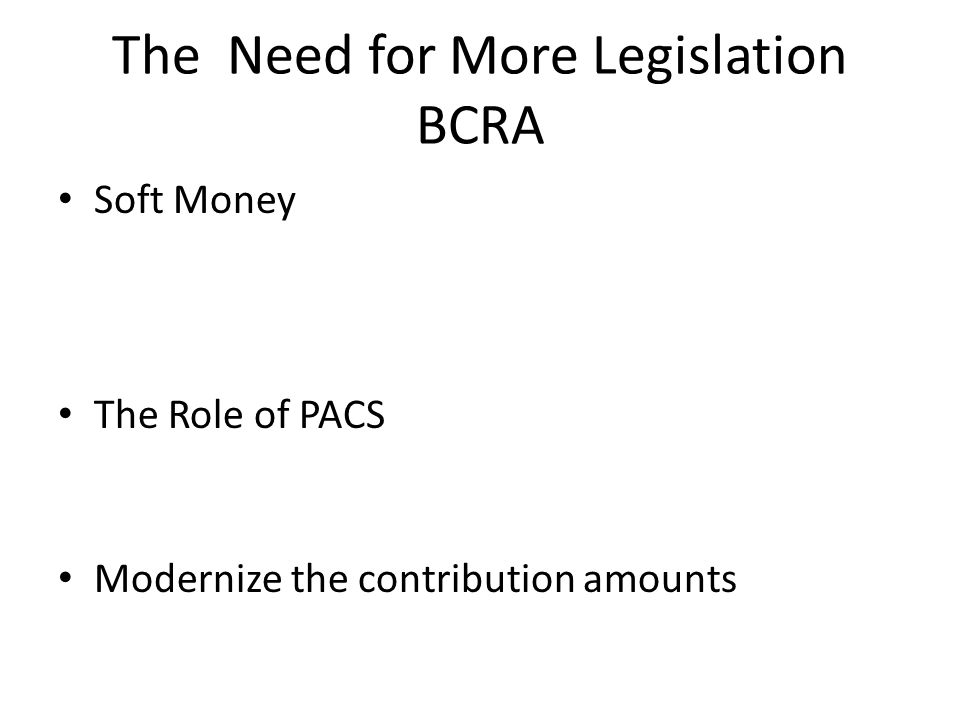 The Need for More Legislation BCRA Soft Money The Role of PACS Modernize the contribution amounts
