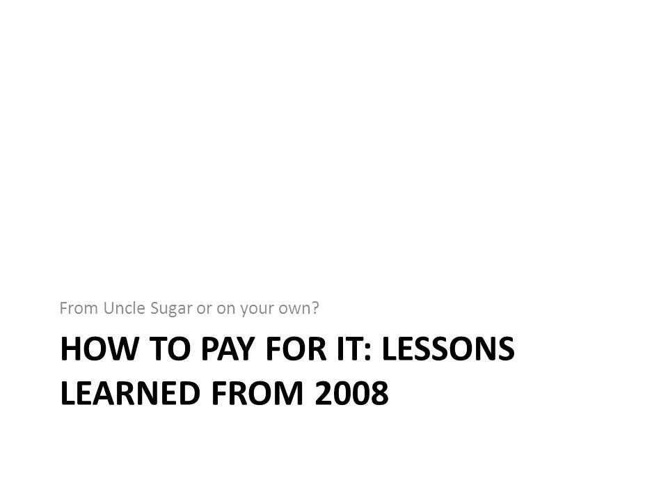 HOW TO PAY FOR IT: LESSONS LEARNED FROM 2008 From Uncle Sugar or on your own?