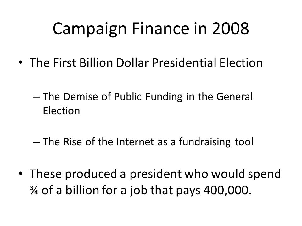 Campaign Finance in 2008 The First Billion Dollar Presidential Election – The Demise of Public Funding in the General Election – The Rise of the Inter