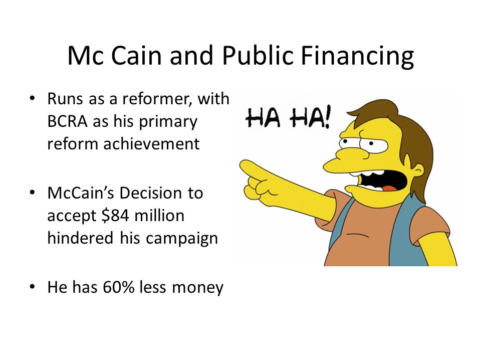 Mc Cain and Public Financing Runs as a reformer, with BCRA as his primary reform achievement McCain's Decision to accept $84 million hindered his camp