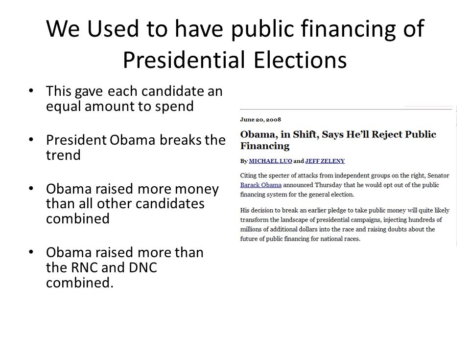 We Used to have public financing of Presidential Elections This gave each candidate an equal amount to spend President Obama breaks the trend Obama ra