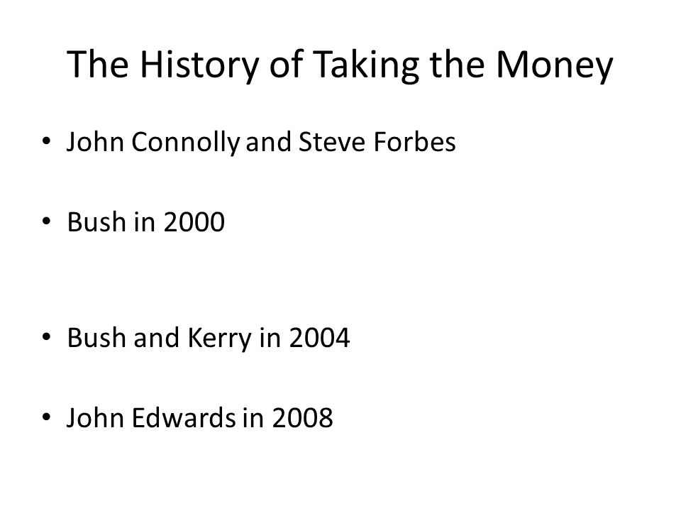 The History of Taking the Money John Connolly and Steve Forbes Bush in 2000 Bush and Kerry in 2004 John Edwards in 2008