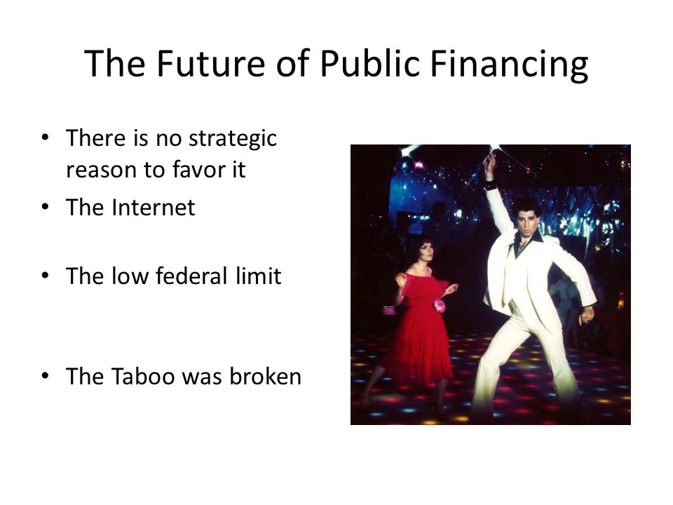 The Future of Public Financing There is no strategic reason to favor it The Internet The low federal limit The Taboo was broken