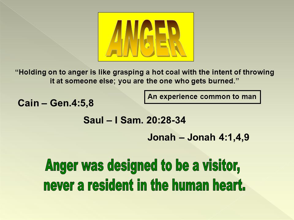 Holding on to anger is like grasping a hot coal with the intent of throwing it at someone else; you are the one who gets burned. An experience common to man Saul – I Sam.