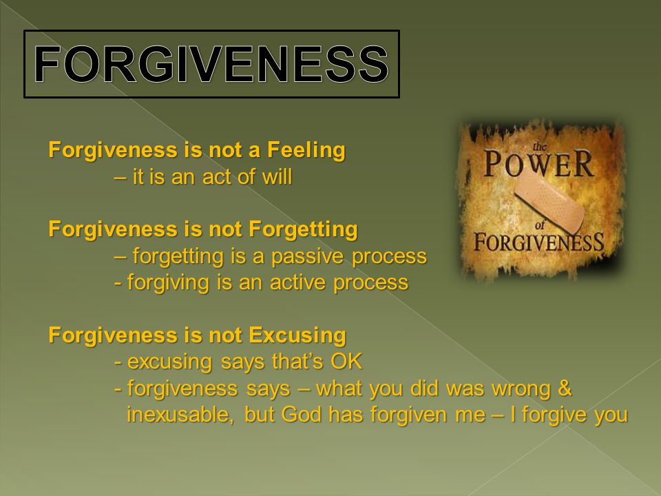 Forgiveness is not a Feeling – it is an act of will Forgiveness is not Forgetting – forgetting is a passive process - forgiving is an active process Forgiveness is not Excusing - excusing says that's OK - forgiveness says – what you did was wrong & inexusable, but God has forgiven me – I forgive you inexusable, but God has forgiven me – I forgive you